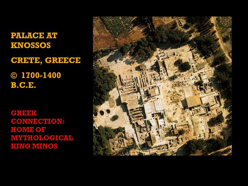 PALACE AT KNOSSOS CRETE, GREECE © 1700-1400 B.C.E. GREEK CONNECTION: HOME OF MYTHOLOGICAL KING MINOS