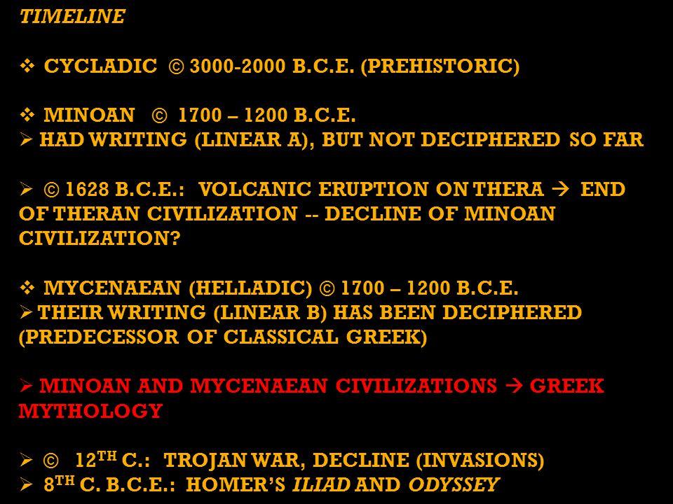 TIMELINE  CYCLADIC © 3000-2000 B.C.E. (PREHISTORIC)  MINOAN © 1700 – 1200 B.C.E.  HAD WRITING (LINEAR A), BUT NOT DECIPHERED SO FAR  © 1628 B.C.E.