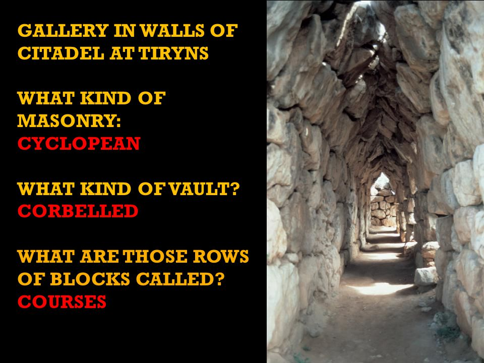 GALLERY IN WALLS OF CITADEL AT TIRYNS WHAT KIND OF MASONRY: CYCLOPEAN WHAT KIND OF VAULT.