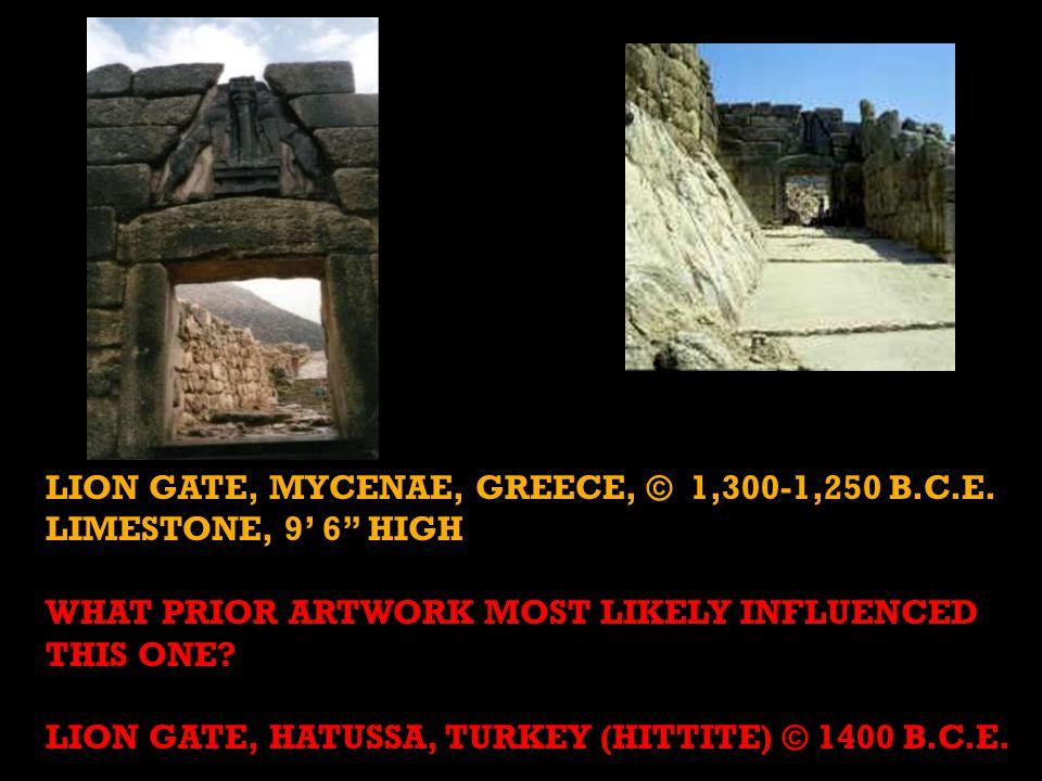 "LION GATE, MYCENAE, GREECE, © 1,300-1,250 B.C.E. LIMESTONE, 9' 6"" HIGH WHAT PRIOR ARTWORK MOST LIKELY INFLUENCED THIS ONE? LION GATE, HATUSSA, TURKEY"