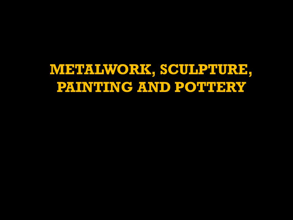METALWORK, SCULPTURE, PAINTING AND POTTERY