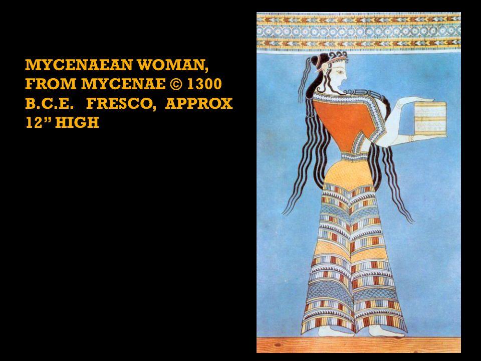 MYCENAEAN WOMAN, FROM MYCENAE © 1300 B.C.E. FRESCO, APPROX 12 HIGH