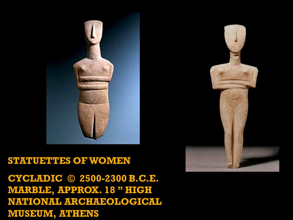 STATUETTES OF WOMEN CYCLADIC © 2500-2300 B.C.E. MARBLE, APPROX.