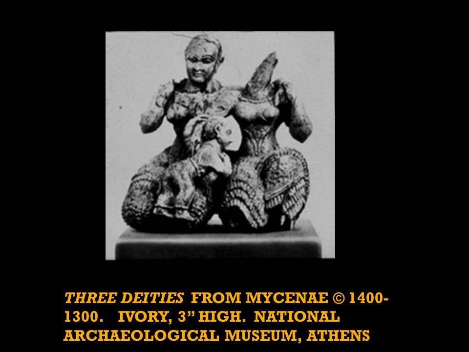 THREE DEITIES FROM MYCENAE © 1400- 1300. IVORY, 3 HIGH. NATIONAL ARCHAEOLOGICAL MUSEUM, ATHENS