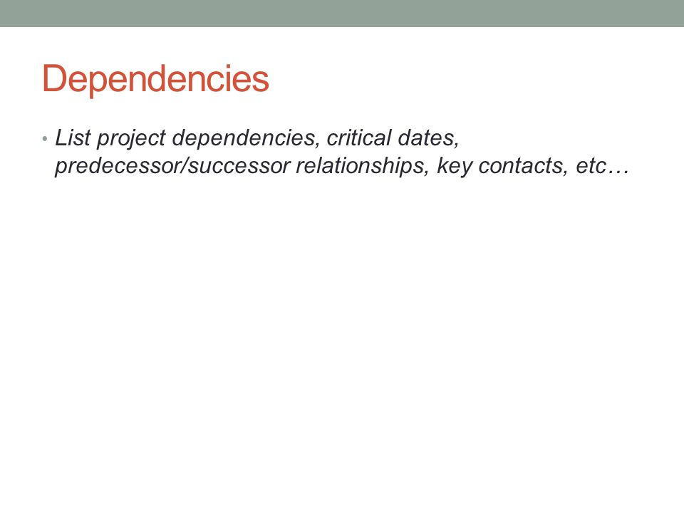 Dependencies List project dependencies, critical dates, predecessor/successor relationships, key contacts, etc…