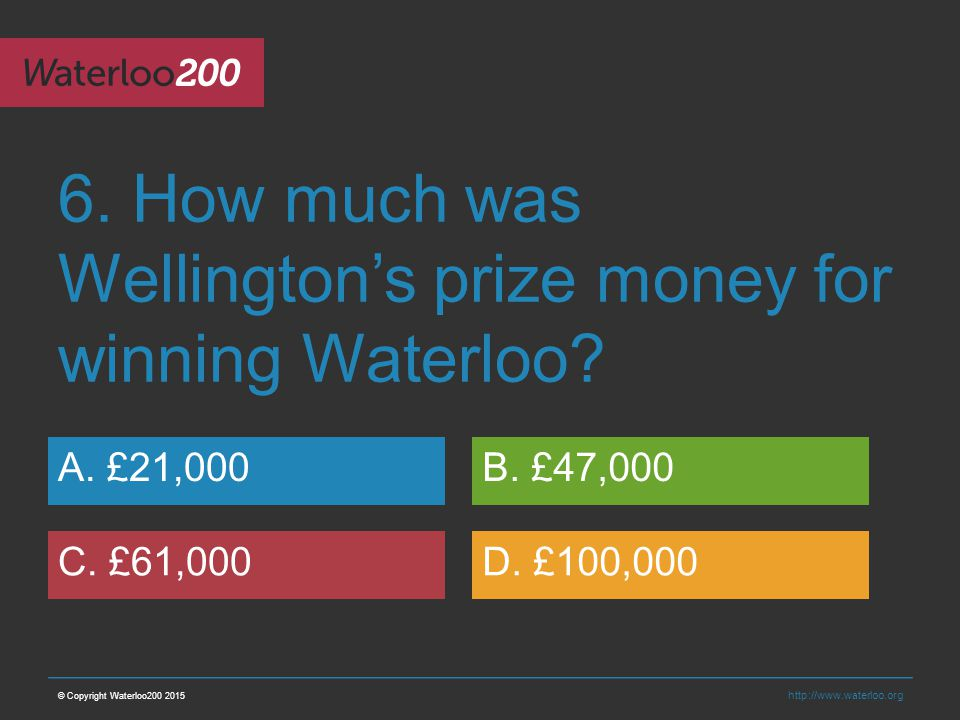 http://www.waterloo.org 6. How much was Wellington's prize money for winning Waterloo.