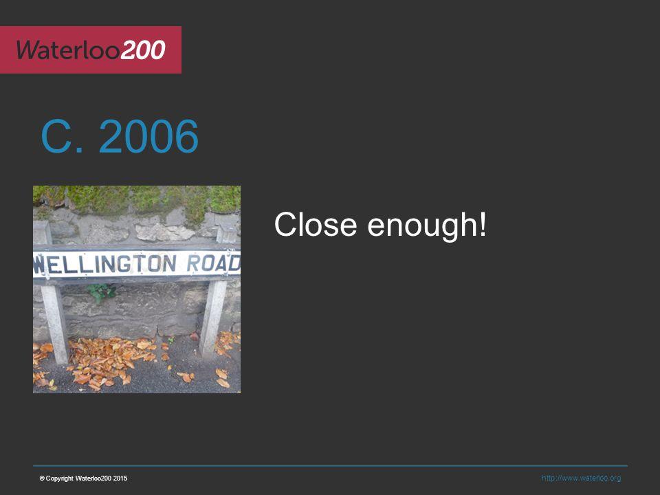 http://www.waterloo.org C. 2006 © Copyright Waterloo200 2015 Close enough!