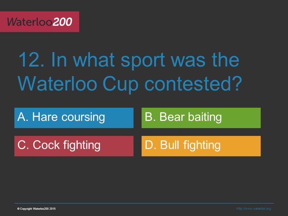 http://www.waterloo.org 12. In what sport was the Waterloo Cup contested.