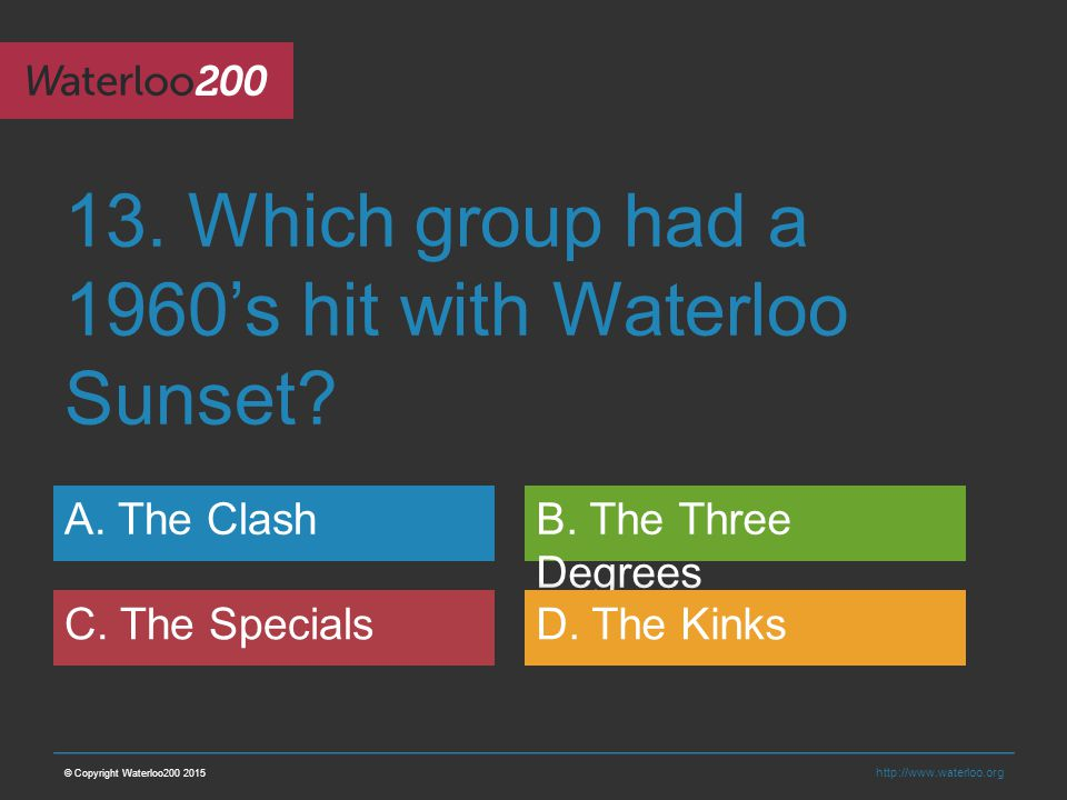 http://www.waterloo.org 13. Which group had a 1960's hit with Waterloo Sunset.
