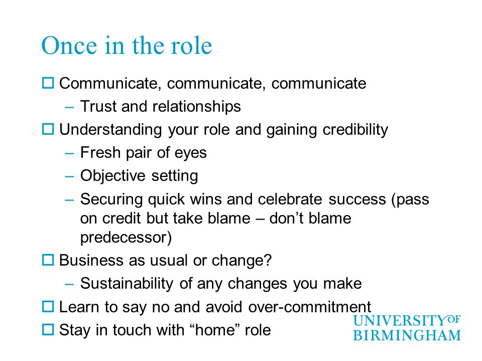 Once in the role  Communicate, communicate, communicate –Trust and relationships  Understanding your role and gaining credibility –Fresh pair of eyes –Objective setting –Securing quick wins and celebrate success (pass on credit but take blame – don't blame predecessor)  Business as usual or change.