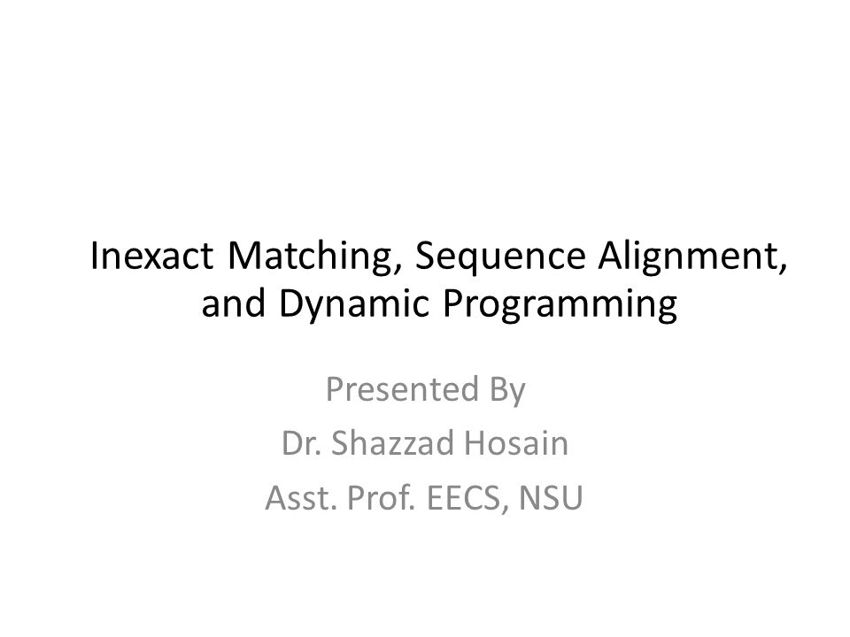 Presented By Dr. Shazzad Hosain Asst. Prof. EECS, NSU Inexact Matching, Sequence Alignment, and Dynamic Programming