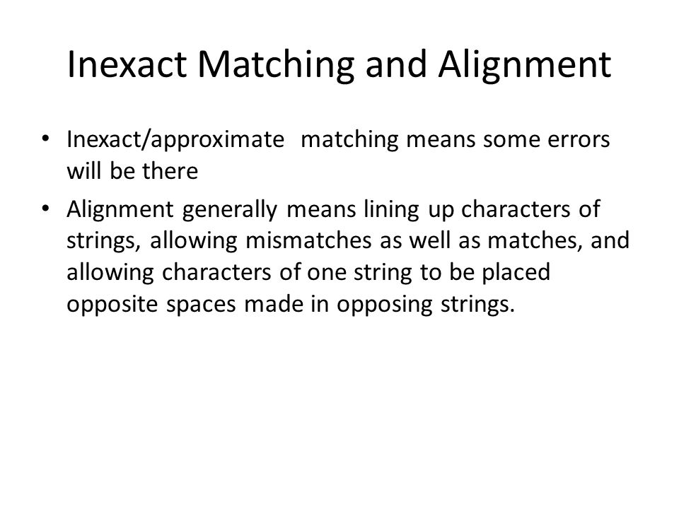Importance of Alignment or Approximate Matching It is Central in computational molecular biology Because of active mutational process Duplication and Modification is the central part of protein evolution In DNA/RNA/Amino Acid sequences, high sequence similarity implies significant functional or structural similarity.