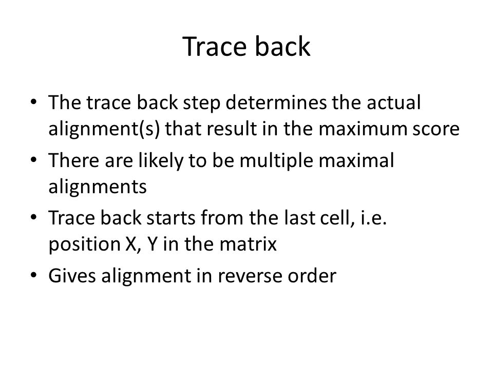 Trace back The trace back step determines the actual alignment(s) that result in the maximum score There are likely to be multiple maximal alignments