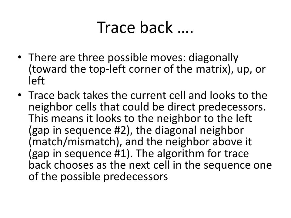 Trace back …. There are three possible moves: diagonally (toward the top-left corner of the matrix), up, or left Trace back takes the current cell and