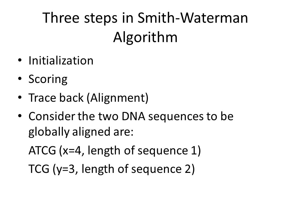 Three steps in Smith-Waterman Algorithm Initialization Scoring Trace back (Alignment) Consider the two DNA sequences to be globally aligned are: ATCG