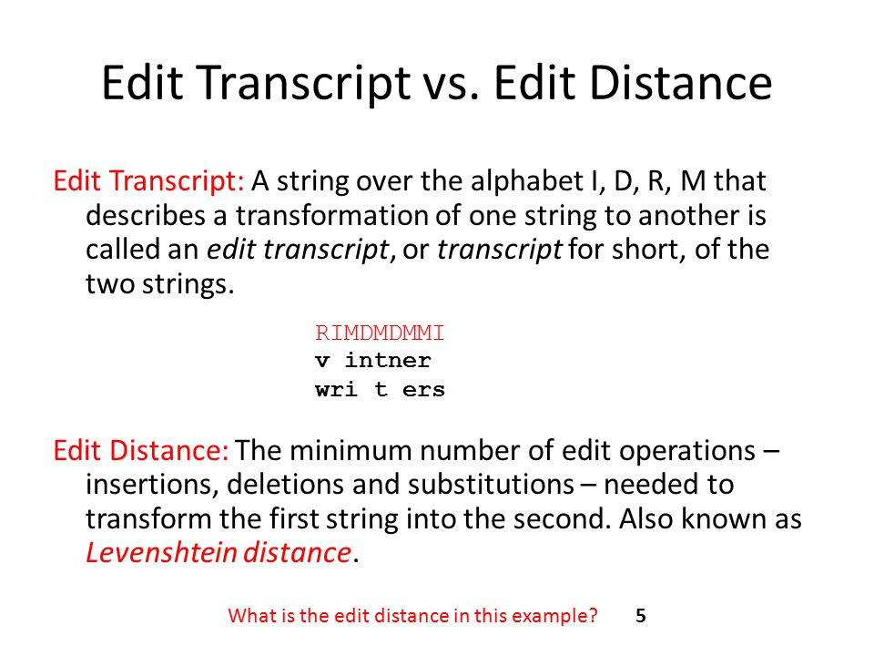 Edit Transcript vs. Edit Distance Edit Transcript: A string over the alphabet I, D, R, M that describes a transformation of one string to another is c
