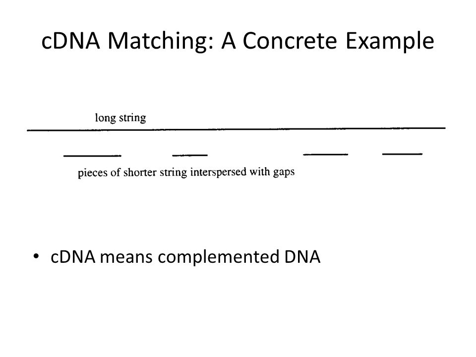 cDNA Matching: A Concrete Example cDNA means complemented DNA