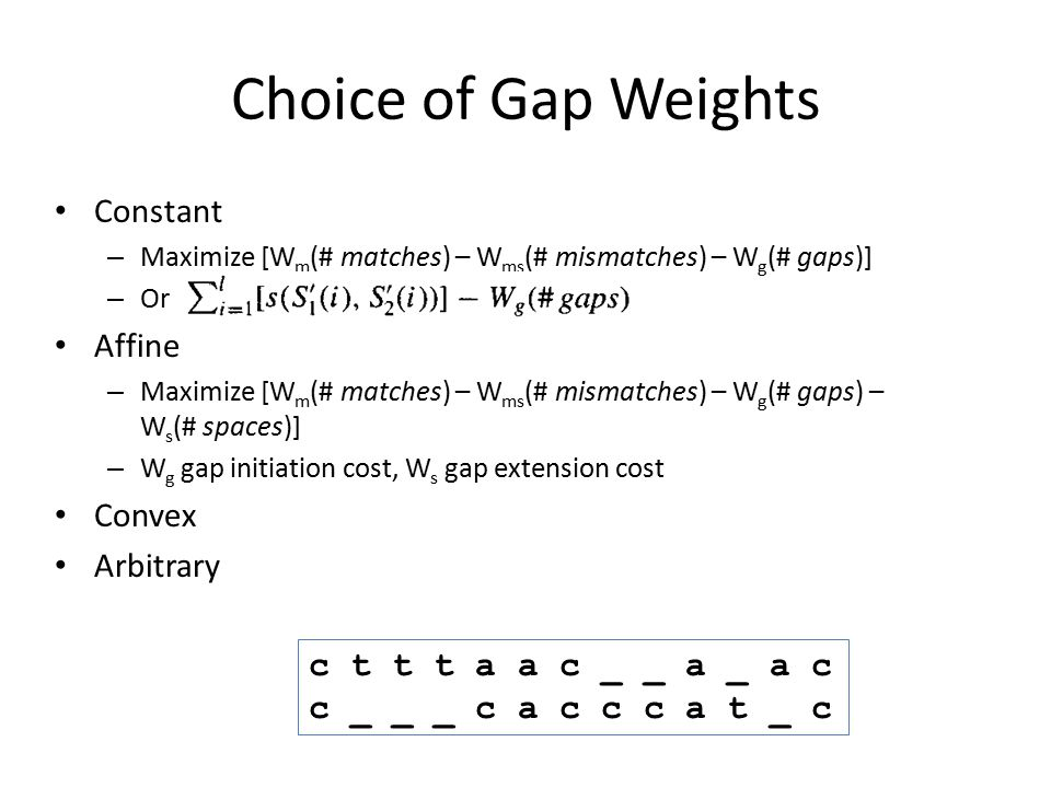 Choice of Gap Weights Constant – Maximize [W m (# matches) – W ms (# mismatches) – W g (# gaps)] – Or Affine – Maximize [W m (# matches) – W ms (# mis