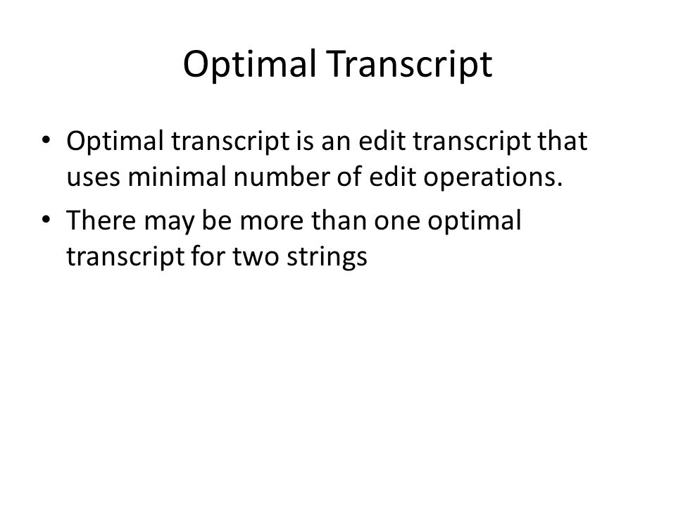 Optimal Transcript Optimal transcript is an edit transcript that uses minimal number of edit operations. There may be more than one optimal transcript