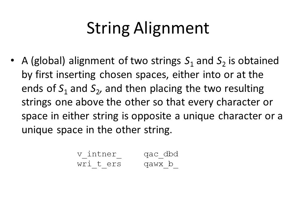 String Alignment A (global) alignment of two strings S 1 and S 2 is obtained by first inserting chosen spaces, either into or at the ends of S 1 and S
