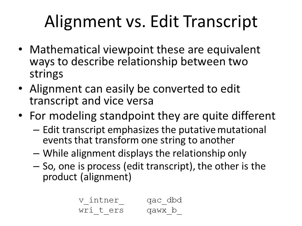 Alignment vs. Edit Transcript Mathematical viewpoint these are equivalent ways to describe relationship between two strings Alignment can easily be co