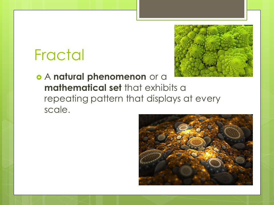 Fractal  A natural phenomenon or a mathematical set that exhibits a repeating pattern that displays at every scale.