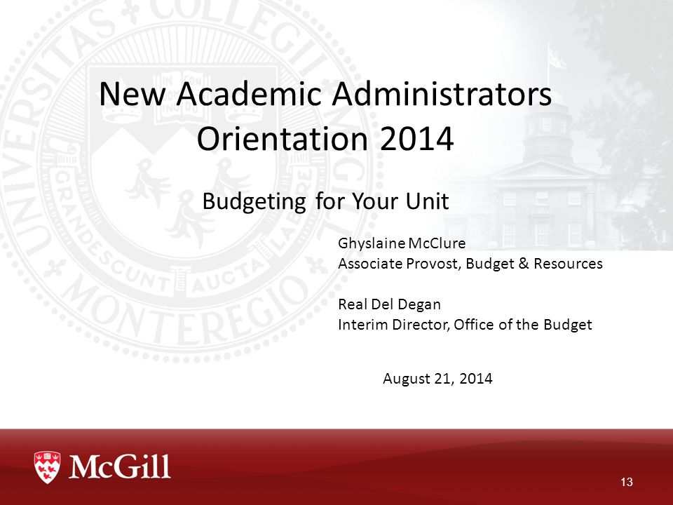 New Academic Administrators Orientation 2014 Budgeting for Your Unit 13 Ghyslaine McClure Associate Provost, Budget & Resources Real Del Degan Interim Director, Office of the Budget August 21, 2014