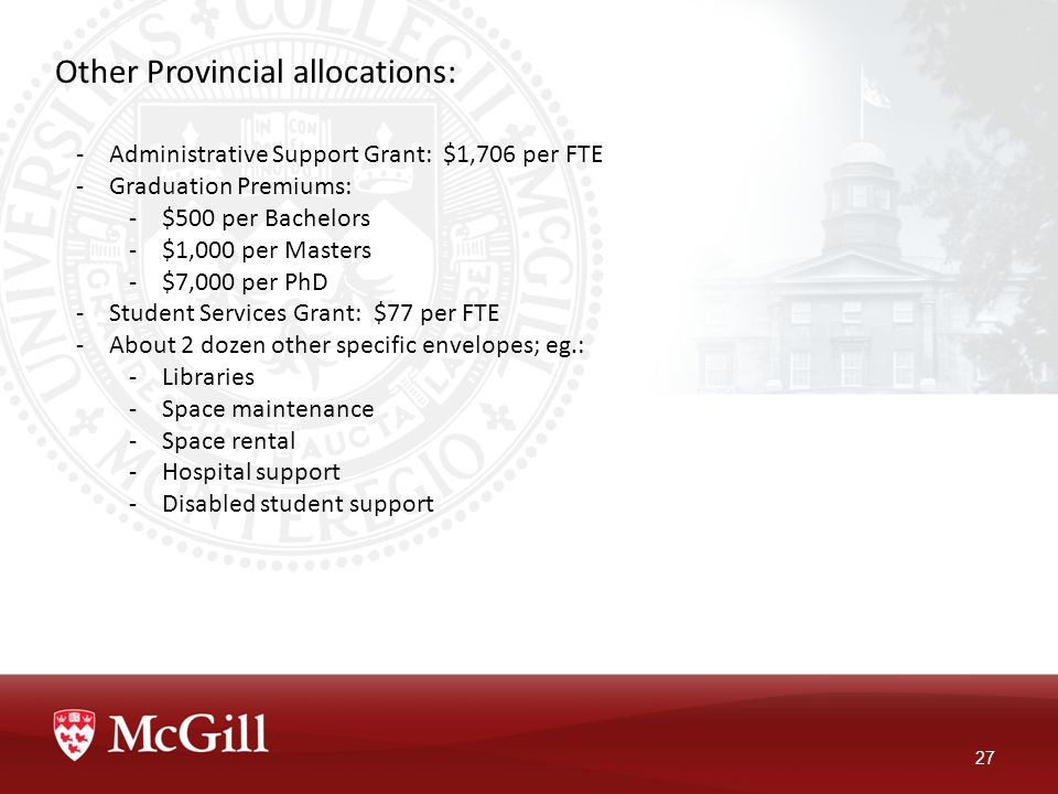 Other Provincial allocations: 27 -Administrative Support Grant: $1,706 per FTE -Graduation Premiums: -$500 per Bachelors -$1,000 per Masters -$7,000 per PhD -Student Services Grant: $77 per FTE -About 2 dozen other specific envelopes; eg.: -Libraries -Space maintenance -Space rental -Hospital support -Disabled student support