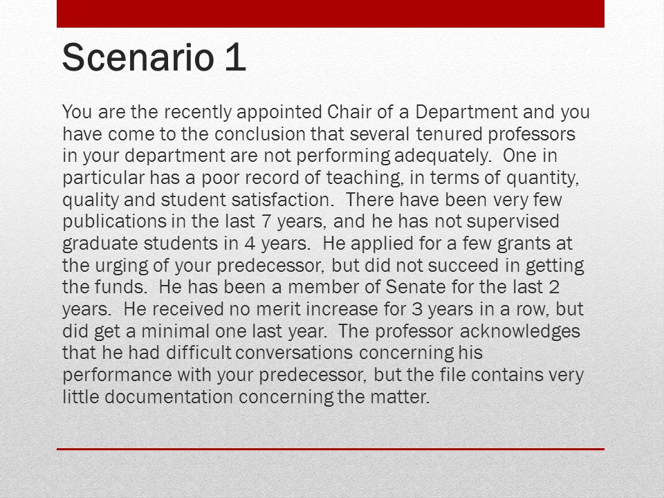 Scenario 1 You are the recently appointed Chair of a Department and you have come to the conclusion that several tenured professors in your department are not performing adequately.