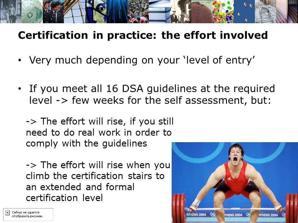 Certification in practice: the effort involved Very much depending on your 'level of entry' If you meet all 16 DSA guidelines at the required level ->