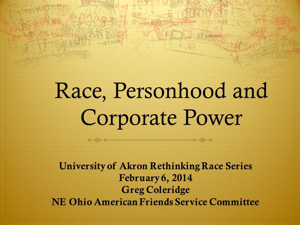 Race, Personhood and Corporate Power University of Akron Rethinking Race Series February 6, 2014 Greg Coleridge NE Ohio American Friends Service Committee