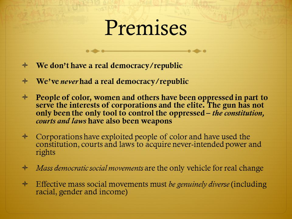 Premises  We don't have a real democracy/republic  We've never had a real democracy/republic  People of color, women and others have been oppressed in part to serve the interests of corporations and the elite.