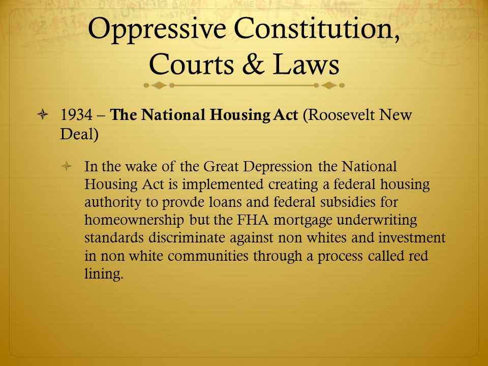  1934 – The National Housing Act (Roosevelt New Deal)  In the wake of the Great Depression the National Housing Act is implemented creating a federal housing authority to provde loans and federal subsidies for homeownership but the FHA mortgage underwriting standards discriminate against non whites and investment in non white communities through a process called red lining.