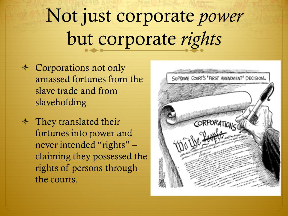 Not just corporate power but corporate rights  Corporations not only amassed fortunes from the slave trade and from slaveholding  They translated their fortunes into power and never intended rights – claiming they possessed the rights of persons through the courts.