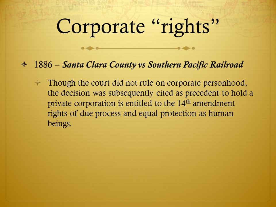  1886 – Santa Clara County vs Southern Pacific Railroad  Though the court did not rule on corporate personhood, the decision was subsequently cited as precedent to hold a private corporation is entitled to the 14 th amendment rights of due process and equal protection as human beings.
