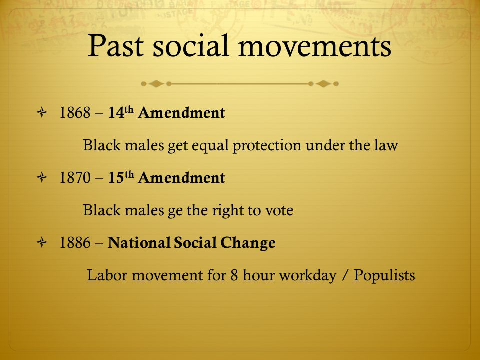 Past social movements  1868 – 14 th Amendment Black males get equal protection under the law  1870 – 15 th Amendment Black males ge the right to vote  1886 – National Social Change Labor movement for 8 hour workday / Populists