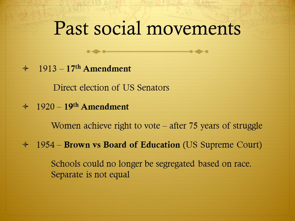  1913 – 17 th Amendment Direct election of US Senators  1920 – 19 th Amendment Women achieve right to vote – after 75 years of struggle  1954 – Brown vs Board of Education (US Supreme Court) Schools could no longer be segregated based on race.