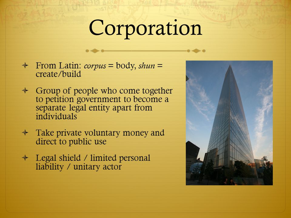 Corporation  From Latin: corpus = body, shun = create/build  Group of people who come together to petition government to become a separate legal entity apart from individuals  Take private voluntary money and direct to public use  Legal shield / limited personal liability / unitary actor