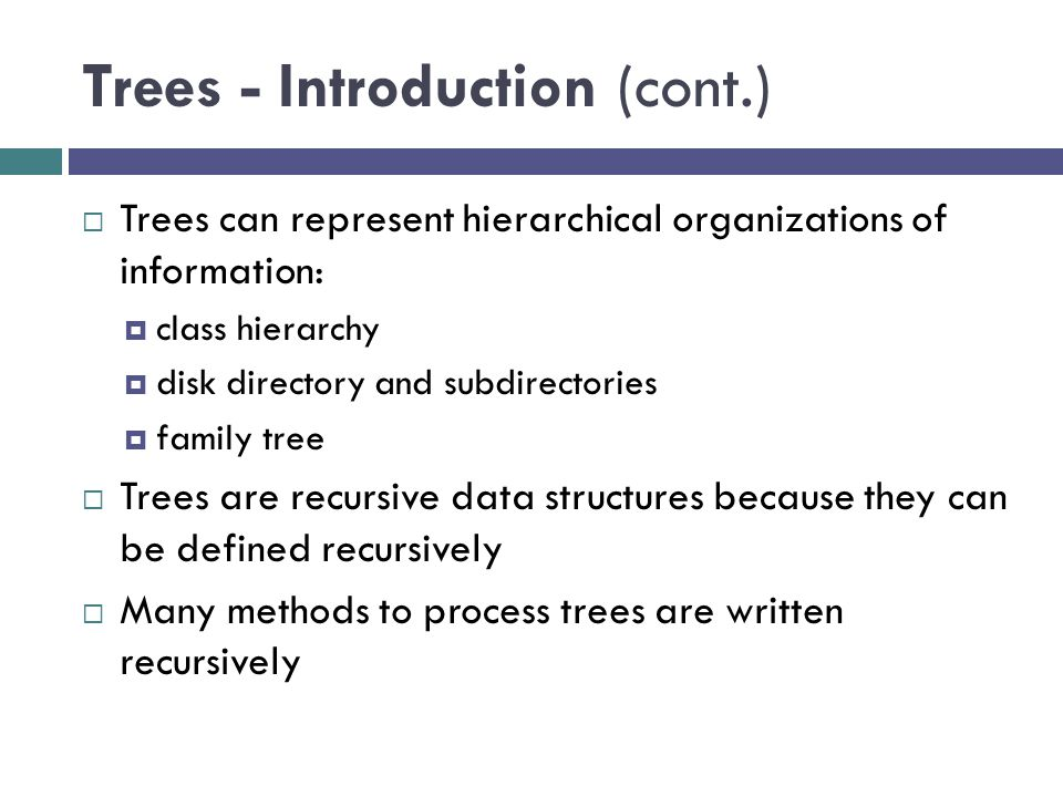 Trees - Introduction (cont.)  Trees can represent hierarchical organizations of information:  class hierarchy  disk directory and subdirectories  family tree  Trees are recursive data structures because they can be defined recursively  Many methods to process trees are written recursively