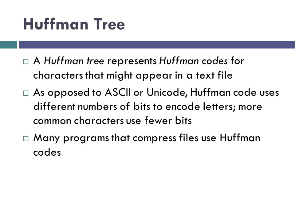 Huffman Tree  A Huffman tree represents Huffman codes for characters that might appear in a text file  As opposed to ASCII or Unicode, Huffman code uses different numbers of bits to encode letters; more common characters use fewer bits  Many programs that compress files use Huffman codes
