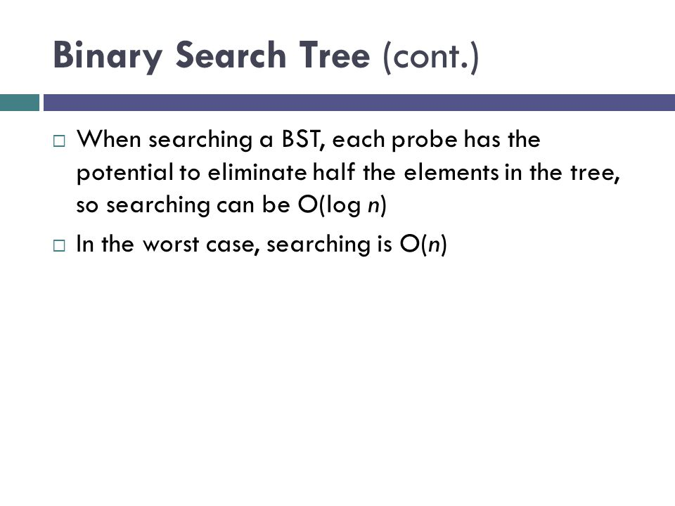 Binary Search Tree (cont.)  When searching a BST, each probe has the potential to eliminate half the elements in the tree, so searching can be O(log n)  In the worst case, searching is O(n)