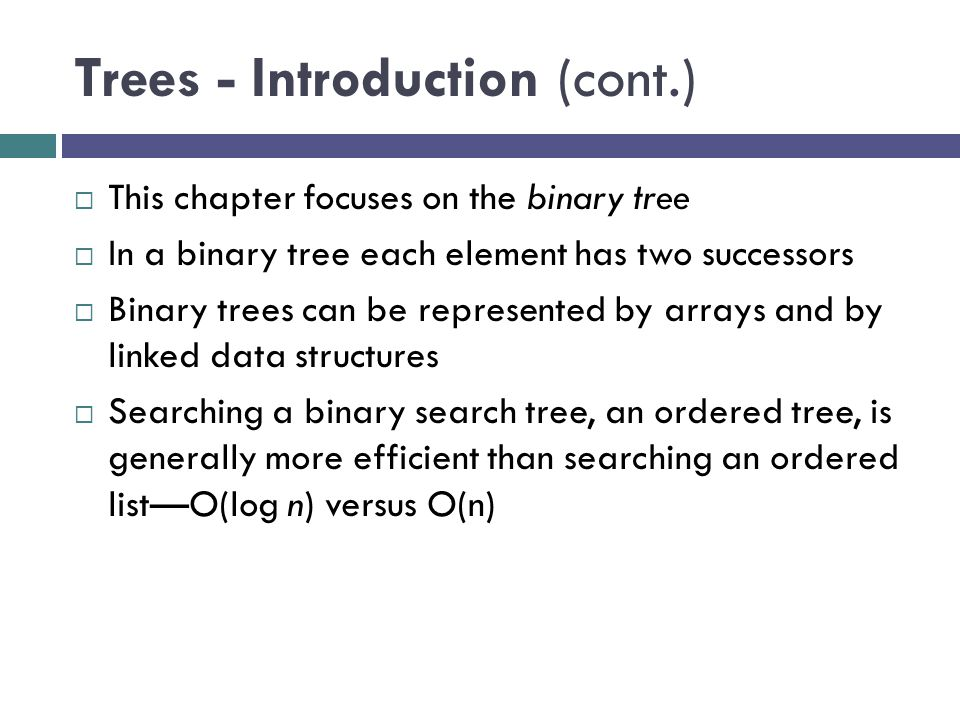 Trees - Introduction (cont.)  This chapter focuses on the binary tree  In a binary tree each element has two successors  Binary trees can be represented by arrays and by linked data structures  Searching a binary search tree, an ordered tree, is generally more efficient than searching an ordered list—O(log n) versus O(n)