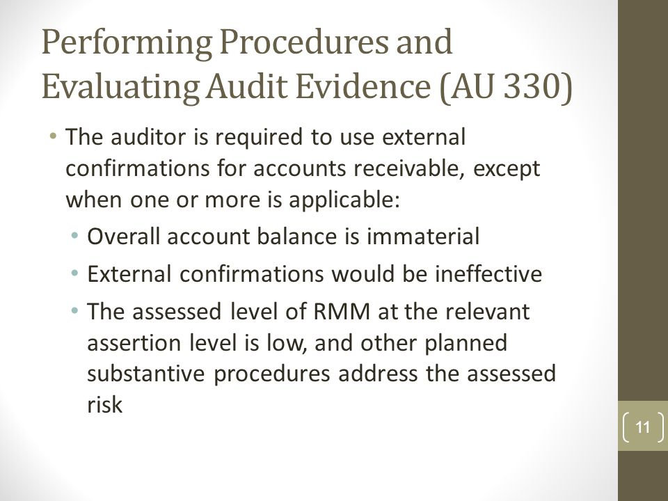 Performing Procedures and Evaluating Audit Evidence (AU 330) The auditor is required to use external confirmations for accounts receivable, except whe