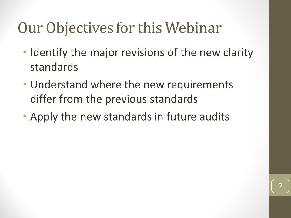 Our Objectives for this Webinar Identify the major revisions of the new clarity standards Understand where the new requirements differ from the previo