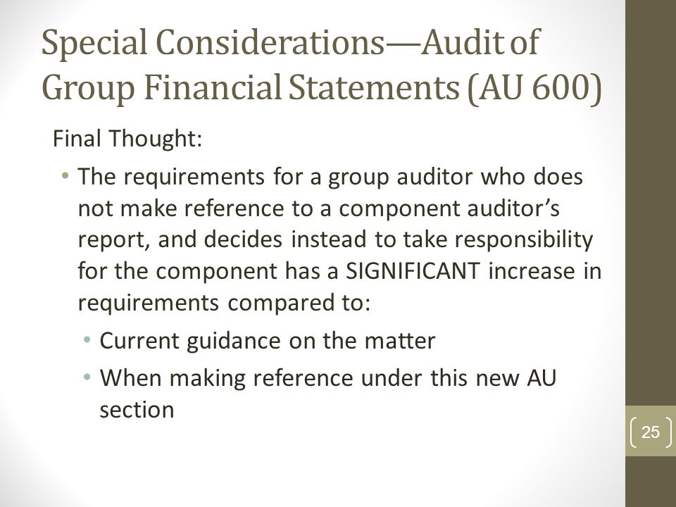 Special Considerations—Audit of Group Financial Statements (AU 600) Final Thought: The requirements for a group auditor who does not make reference to