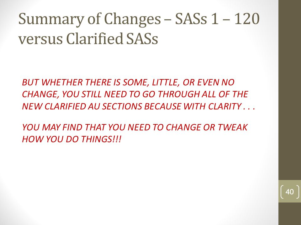 Summary of Changes – SASs 1 – 120 versus Clarified SASs BUT WHETHER THERE IS SOME, LITTLE, OR EVEN NO CHANGE, YOU STILL NEED TO GO THROUGH ALL OF THE