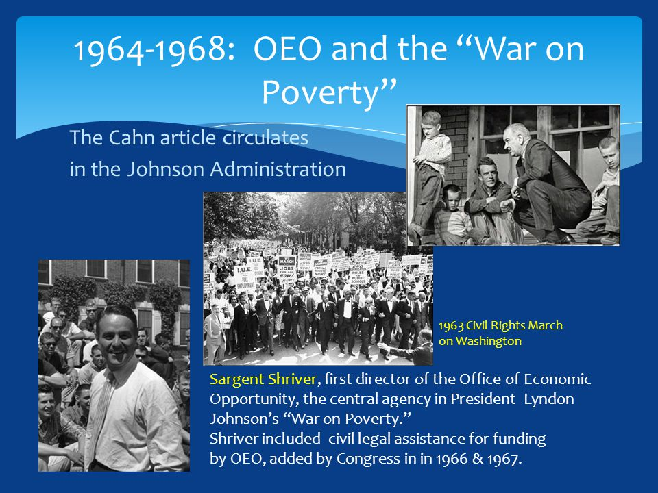 The Cahn article circulates in the Johnson Administration 1964-1968: OEO and the War on Poverty Sargent Shriver, first director of the Office of Economic Opportunity, the central agency in President Lyndon Johnson's War on Poverty. Shriver included civil legal assistance for funding by OEO, added by Congress in in 1966 & 1967.