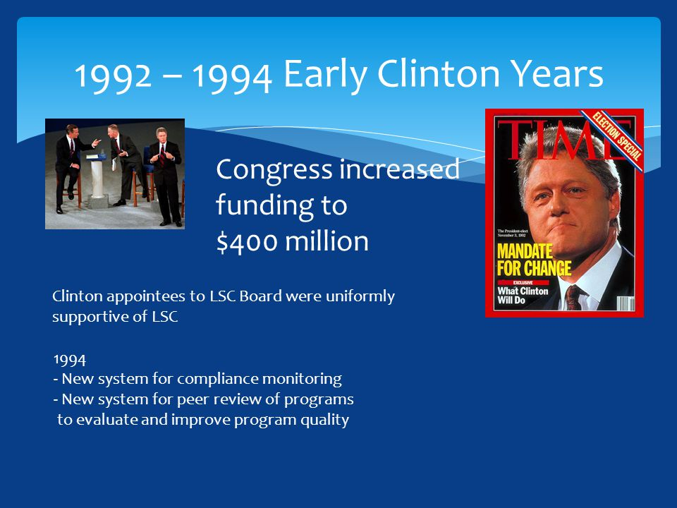 1992 – 1994 Early Clinton Years Congress increased funding to $400 million Clinton appointees to LSC Board were uniformly supportive of LSC 1994 - New system for compliance monitoring - New system for peer review of programs to evaluate and improve program quality