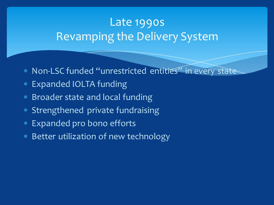 Non-LSC funded unrestricted entities in every state  Expanded IOLTA funding  Broader state and local funding  Strengthened private fundraising  Expanded pro bono efforts  Better utilization of new technology Late 1990s Revamping the Delivery System