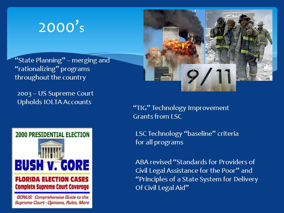 State Planning – merging and rationalizing programs throughout the country TIG Technology Improvement Grants from LSC LSC Technology baseline criteria for all programs 2000' s 2003 – US Supreme Court Upholds IOLTA Accounts ABA revised Standards for Providers of Civil Legal Assistance for the Poor and Principles of a State System for Delivery Of Civil Legal Aid